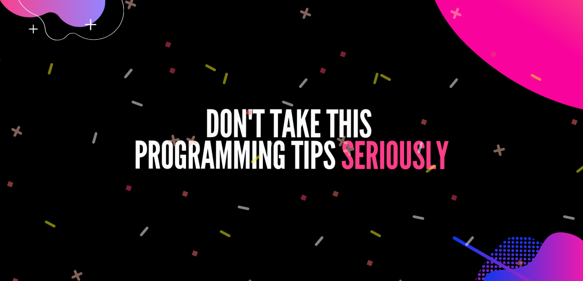 Don't take this programming tips seriously